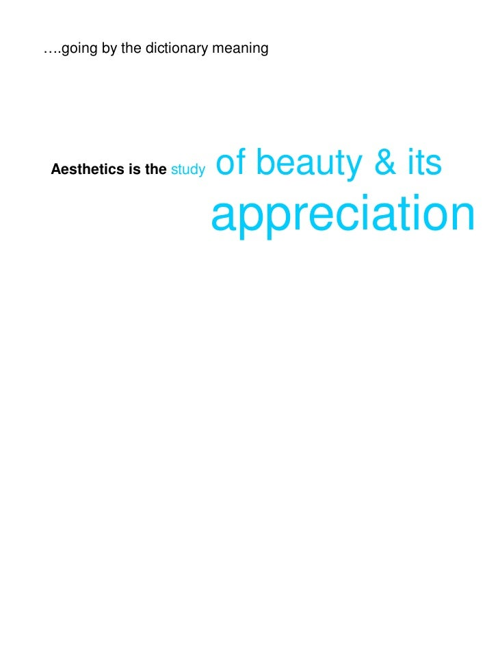 ….going by the dictionary meaning Aesthetics is the study   of beauty & its                           appreciation
