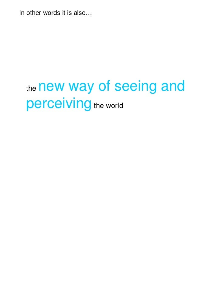 In other words it is also…   new way of seeing and  the  perceiving the world