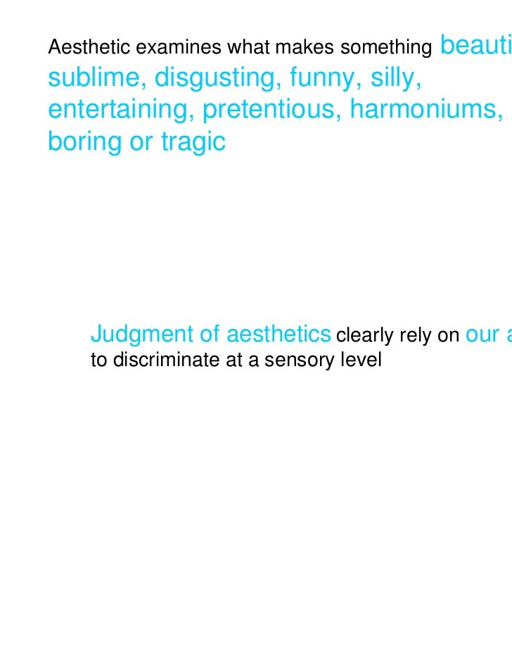Aesthetic examines what makes something   beautiful,sublime, disgusting, funny, silly,entertaining, pretentious, harmonium...