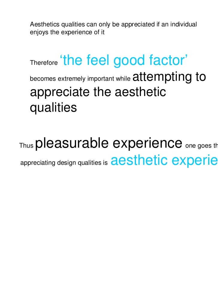 Aesthetics qualities can only be appreciated if an individual   enjoys the experience of it   Therefore   'the feel good f...