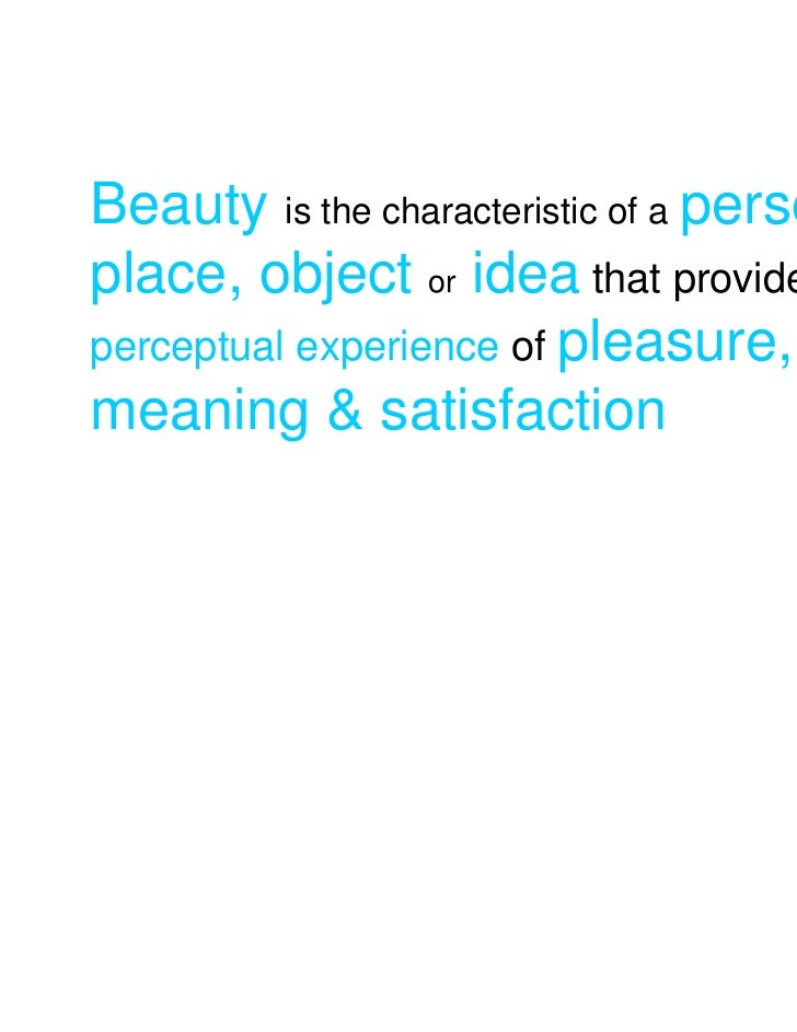 Beauty is the characteristic of a person,place, object or idea that provides aperceptual experience of pleasure,meaning & ...