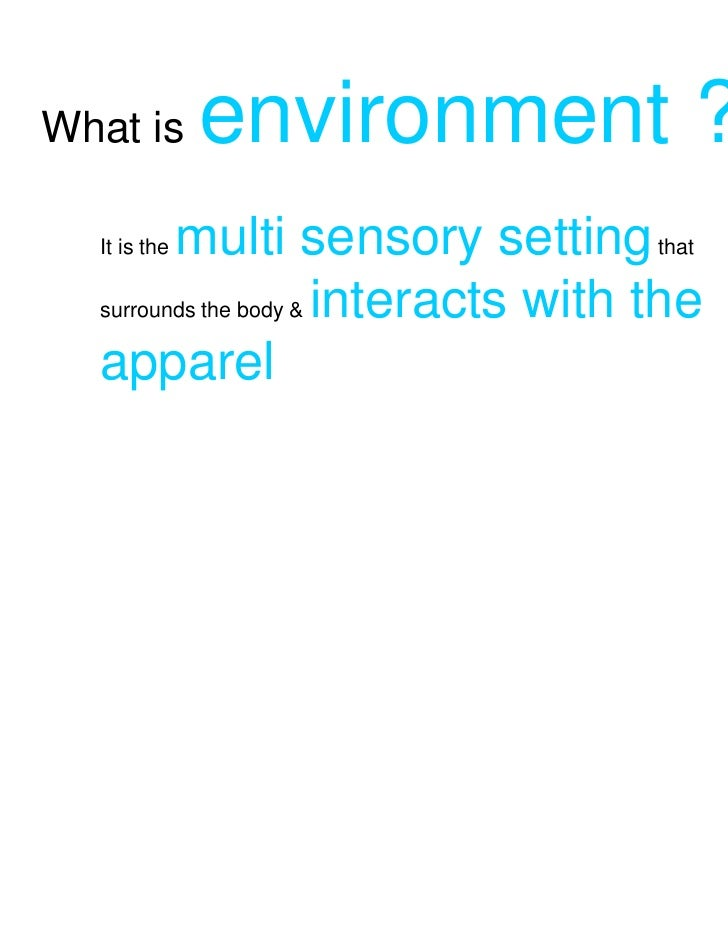 What is       environment ?         multi sensory setting that  It is the  surrounds the body & interacts with the  apparel