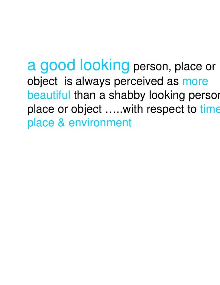 a good looking person, place orobject is always perceived as morebeautiful than a shabby looking person,place or object …....