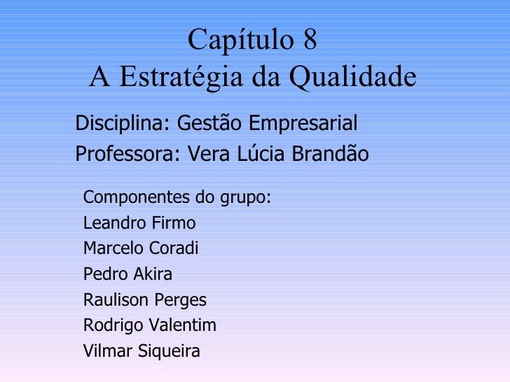Capítulo 8 A Estratégia da Qualidade Disciplina: Gestão Empresarial Professora: Vera Lúcia Brandão Componentes do grupo: L...
