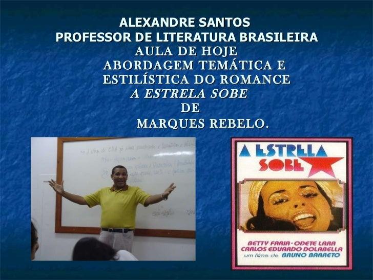 ALEXANDRE SANTOS  PROFESSOR DE LITERATURA BRASILEIRA AULA DE HOJE   ABORDAGEM TEMÁTICA E   ESTILÍSTICA DO ROMANCE   A ESTR...