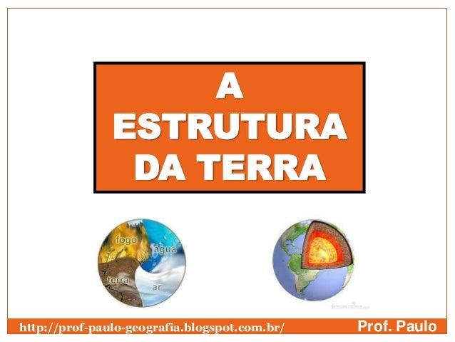 A               ESTRUTURA                DA TERRAhttp://prof-paulo-geografia.blogspot.com.br/   Prof. Paulo