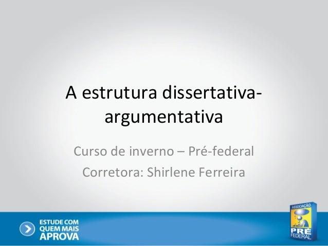 A estrutura dissertativa- argumentativa Curso de inverno – Pré-federal Corretora: Shirlene Ferreira