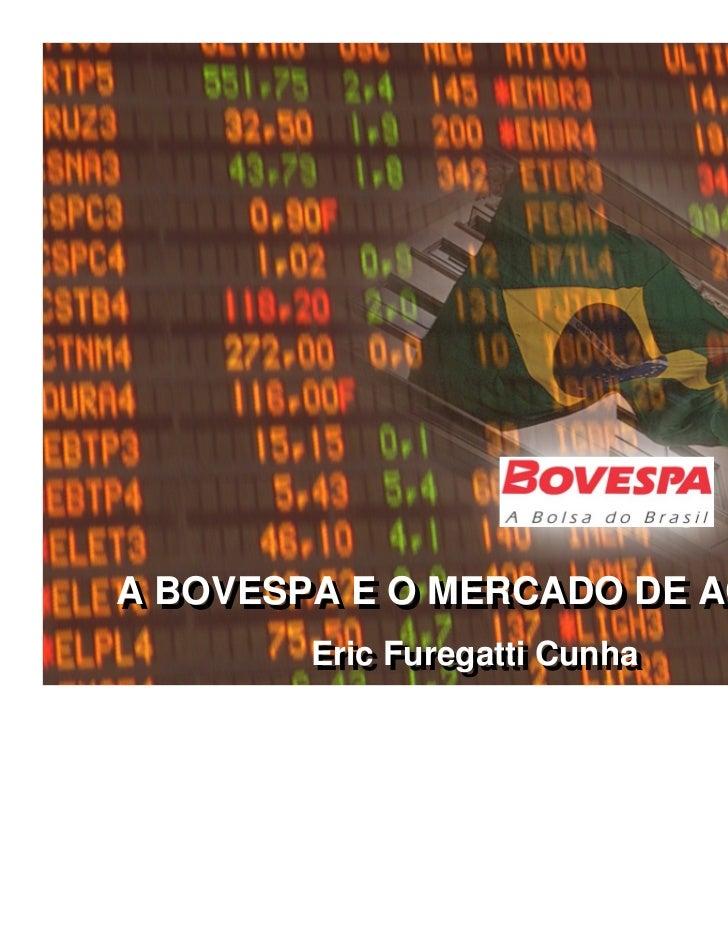 A BOVESPA E O MERCADO DE AÇÕESA BOVESPA E O MERCADO DE AÇÕES        Eric Furegatti Cunha        Eric Furegatti Cunha