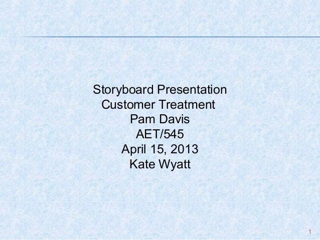 1Storyboard PresentationCustomer TreatmentPam DavisAET/545April 15, 2013Kate Wyatt