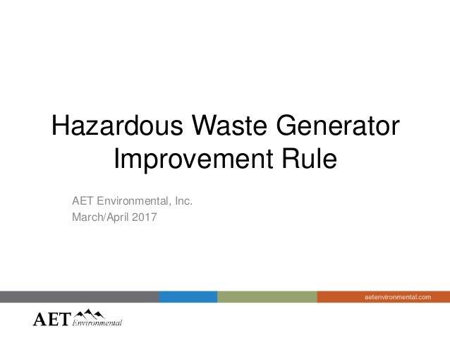 Hazardous Waste Generator Improvement Rule AET Environmental, Inc. March/April 2017