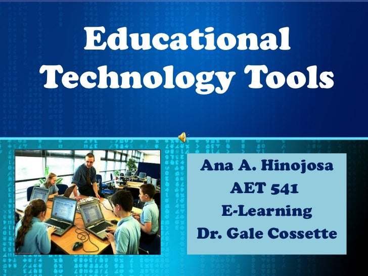 Educational Technology Tools Ana A. Hinojosa AET 541  E-Learning Dr. Gale Cossette
