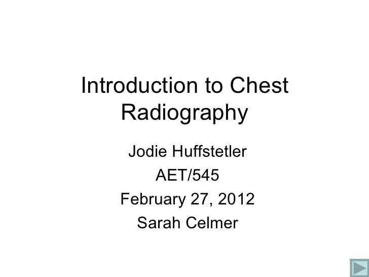Introduction to Chest Radiography Jodie Huffstetler AET/545 February 27, 2012 Sarah Celmer