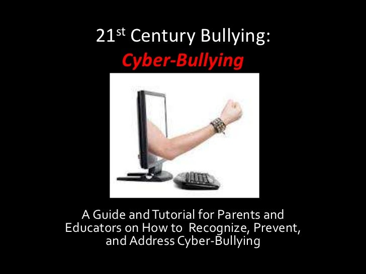 21st Century Bullying:        Cyber-Bullying  A Guide and Tutorial for Parents andEducators on How to Recognize, Prevent, ...