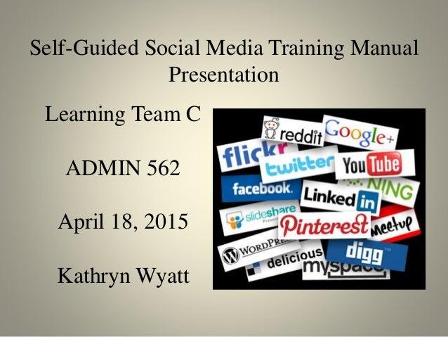 Self-Guided Social Media Training Manual Presentation Learning Team C ADMIN 562 April 18, 2015 Kathryn Wyatt