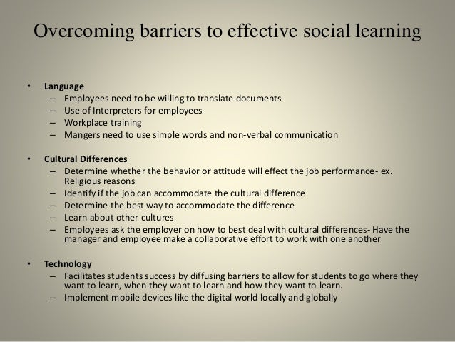 Overcoming barriers to effective social learning • Language – Employees need to be willing to translate documents – Use of...