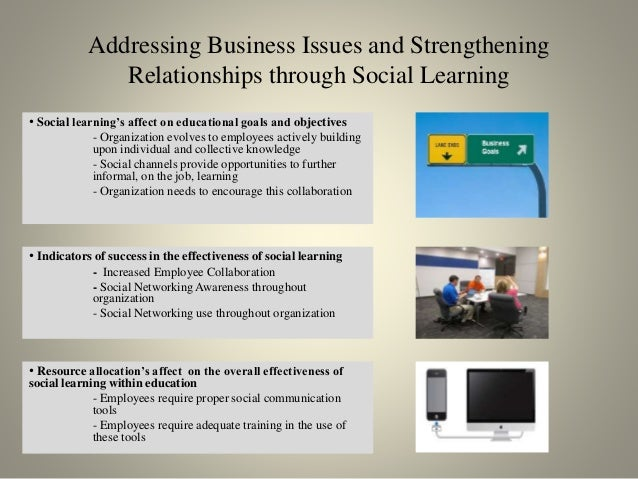 Addressing Business Issues and Strengthening Relationships through Social Learning • Social learning's affect on education...