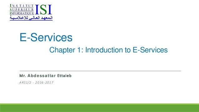 E-Services Chapter 1: Introduction to E-Services Mr. Abdessattar Ettaieb ARS1/2 - 2016-2017
