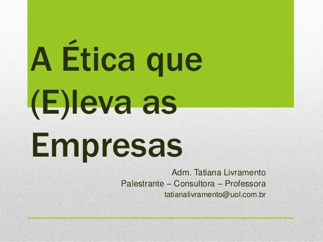 A Ética que (E)leva as Empresas Adm. Tatiana Livramento Palestrante – Consultora – Professora tatianalivramento@uol.com.br