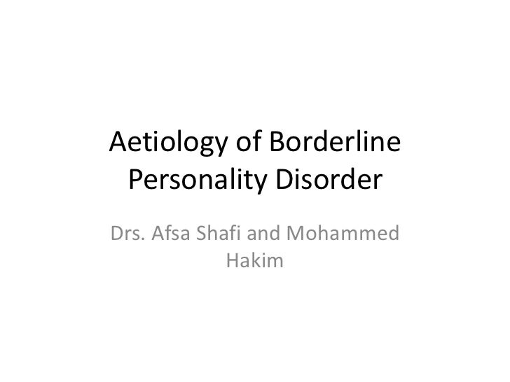 Aetiology of Borderline Personality DisorderDrs. Afsa Shafi and Mohammed             Hakim