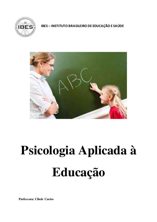 IBES – INSTITUTO BRASILEIRO DEEDUCAÇÃO ESAÚDE Psicologia Aplicada à Educação Professora: Cibele Castro