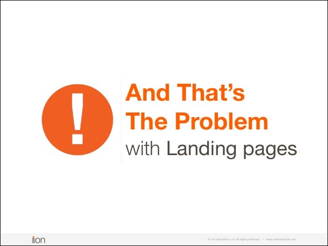 © i-on interactive, inc. All rights reserved • www.ioninteractive.com And That's  The Problem  with Landing pages
