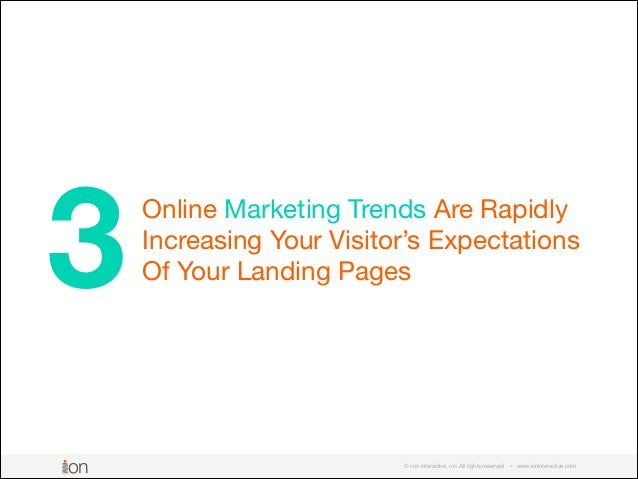 Online Marketing Trends Are Rapidly Increasing Your Visitor's Expectations Of Your Landing Pages © i-on interactive, inc. ...