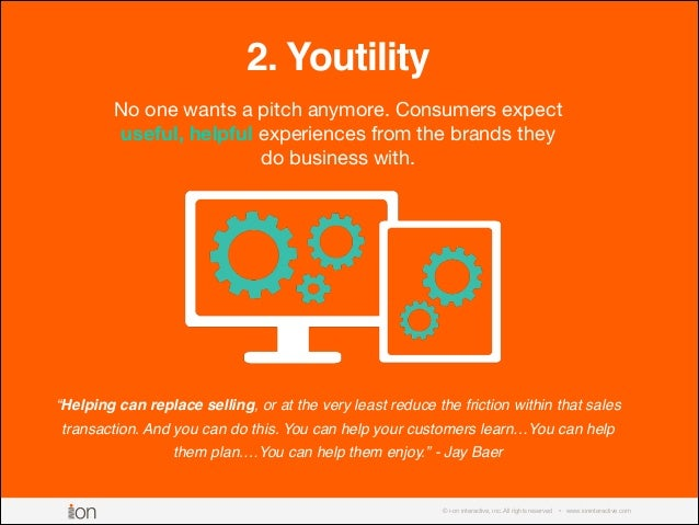 © i-on interactive, inc. All rights reserved • www.ioninteractive.com 2. Youtility No one wants a pitch anymore. Consumers...