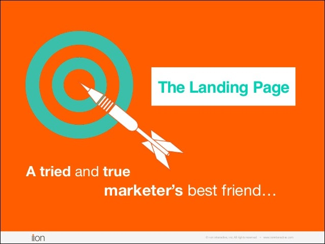 © i-on interactive, inc. All rights reserved • www.ioninteractive.com The Landing Page A tried and true marketer's best fr...