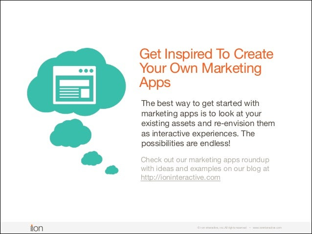 © i-on interactive, inc. All rights reserved • www.ioninteractive.com Get Inspired To Create Your Own Marketing Apps The b...