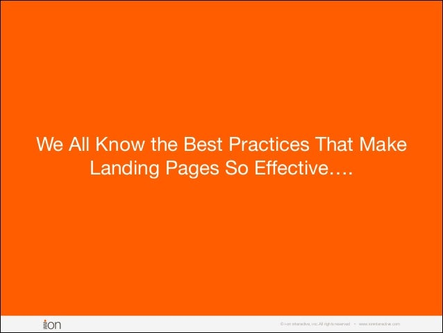 © i-on interactive, inc. All rights reserved • www.ioninteractive.com We All Know the Best Practices That Make Landing Pag...