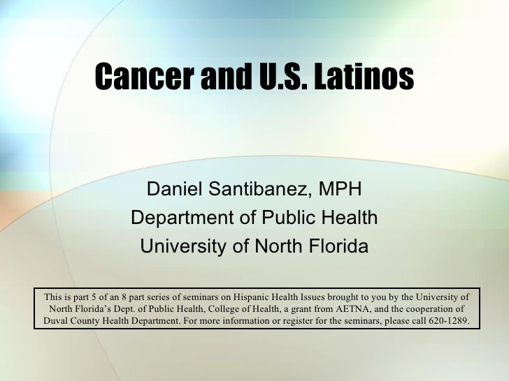 Cancer and U.S. Latinos Daniel Santibanez, MPH Department of Public Health University of North Florida This is part 5 of a...