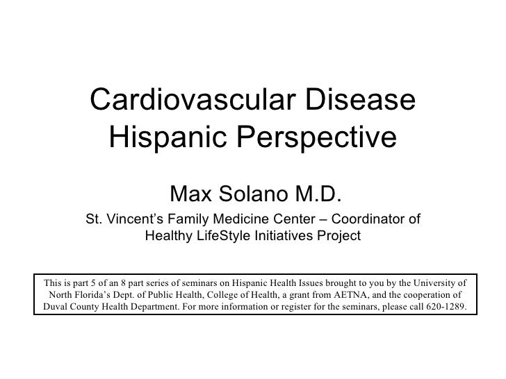 Cardiovascular Disease Hispanic Perspective Max Solano M.D. St. Vincent's Family Medicine Center – Coordinator of Healthy ...
