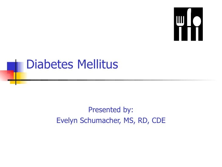 Diabetes Mellitus Presented by: Evelyn Schumacher, MS, RD, CDE