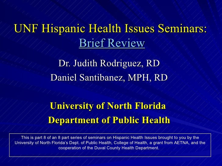 UNF Hispanic Health Issues Seminars:   Brief Review Dr. Judith Rodriguez, RD Daniel Santibanez, MPH, RD University of Nort...