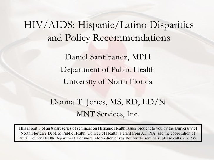 HIV/AIDS: Hispanic/Latino Disparities and Policy Recommendations Daniel Santibanez, MPH Department of Public Health Univer...