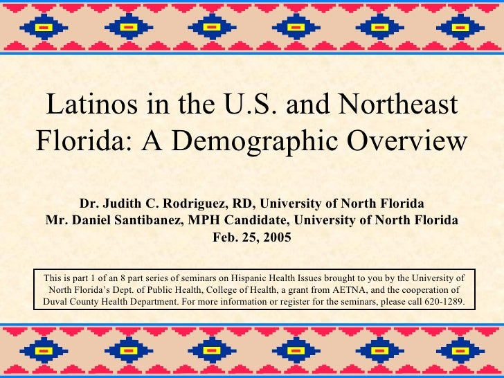 Latinos in the U.S. and Northeast Florida: A Demographic Overview Dr. Judith C. Rodriguez, RD, University of North Florida...