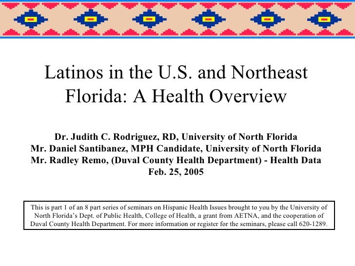 Latinos in the U.S. and Northeast Florida: A Health Overview Dr. Judith C. Rodriguez, RD, University of North Florida Mr. ...