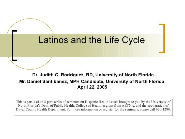 Latinos and the Life Cycle   Dr. Judith C. Rodriguez, RD, University of North Florida Mr. Daniel Santibanez, MPH Candidate...