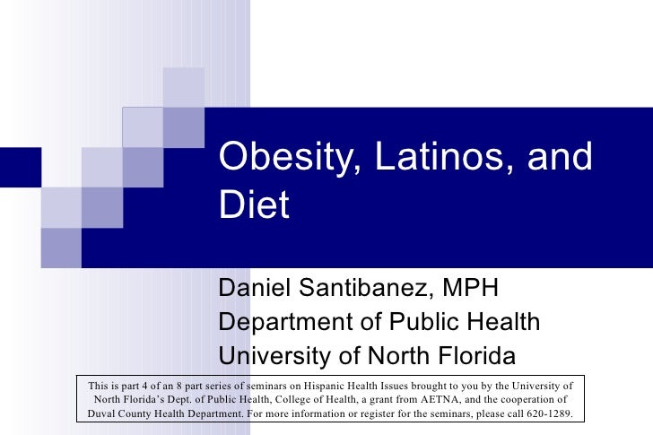 Obesity, Latinos, and Diet Daniel Santibanez, MPH Department of Public Health University of North Florida This is part 4 o...