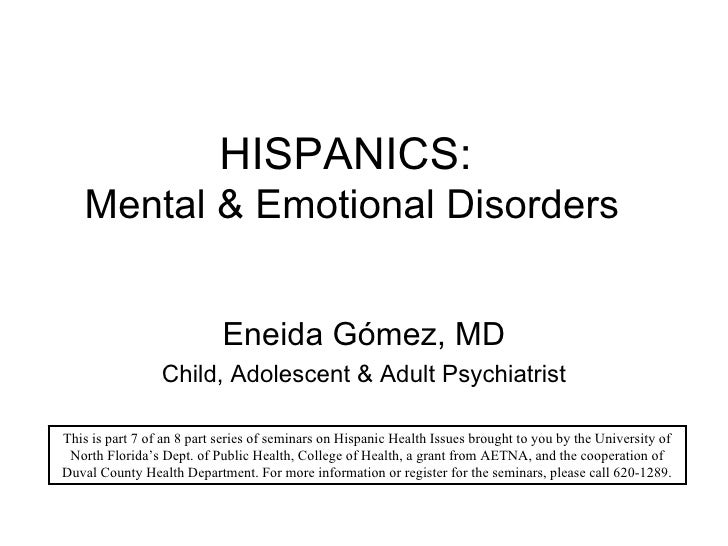HISPANICS:  Mental & Emotional Disorders Eneida G ómez, MD Child, Adolescent & Adult Psychiatrist This is part 7 of an 8 p...