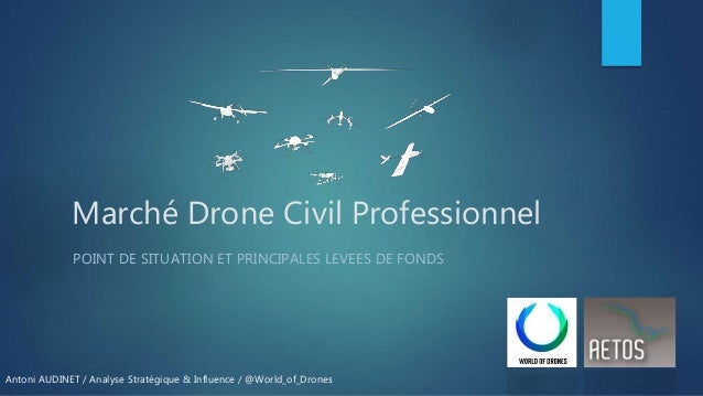 Marché Drone Civil Professionnel POINT DE SITUATION ET PRINCIPALES LEVEES DE FONDS Antoni AUDINET / Analyse Stratégique & ...