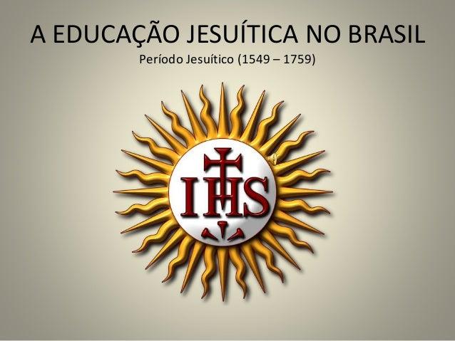 A EDUCAÇÃO JESUÍTICA NO BRASIL Período Jesuítico (1549 – 1759)