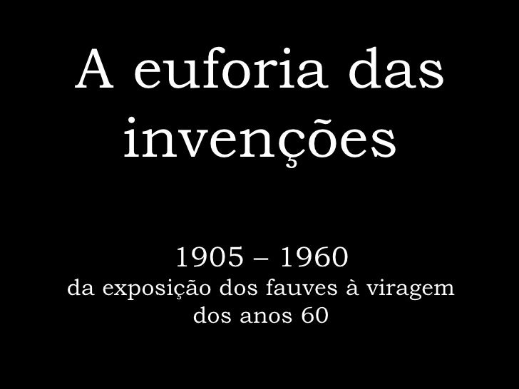 A euforia das invenções 1905 – 1960 da exposição dos fauves à viragem dos anos 60