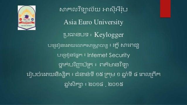 សាកលវ ិទ្យាល័យ អាស៉ុ៊ីអឺរ៉ុប Asia Euro University ប្បធានបទ្យ ៖ Keylogger បងប្រៀនងោយងោកសាស្រ្សាា ចារយ ៖ រត្ន័សាងេជ្យ បងប្រ...