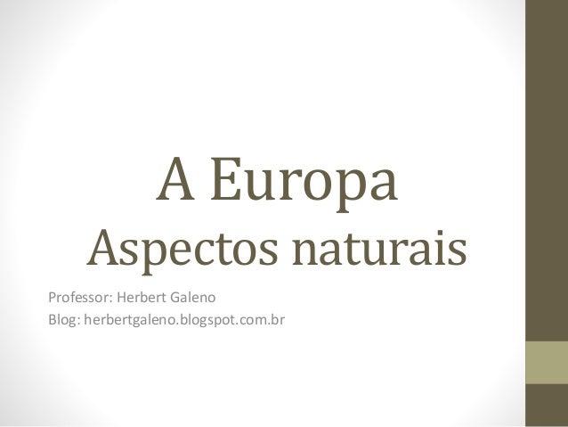 A Europa Aspectos naturais Professor: Herbert Galeno Blog: herbertgaleno.blogspot.com.br