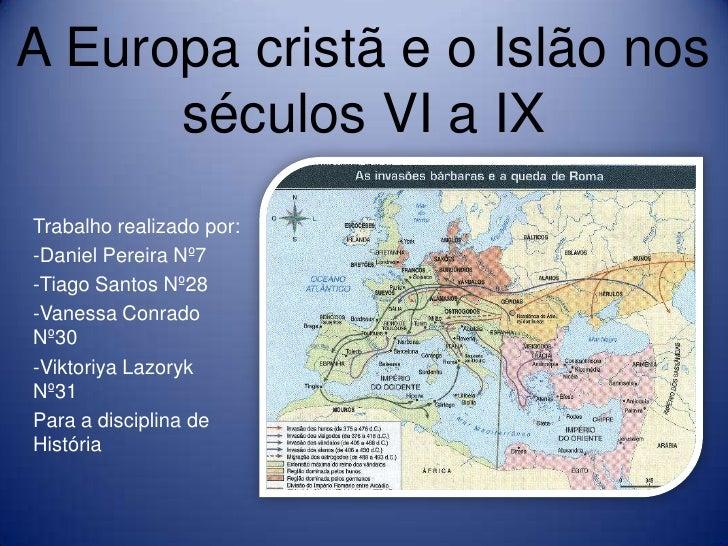 A Europa cristã e o Islão nos      séculos VI a IXTrabalho realizado por:-Daniel Pereira Nº7-Tiago Santos Nº28-Vanessa Con...