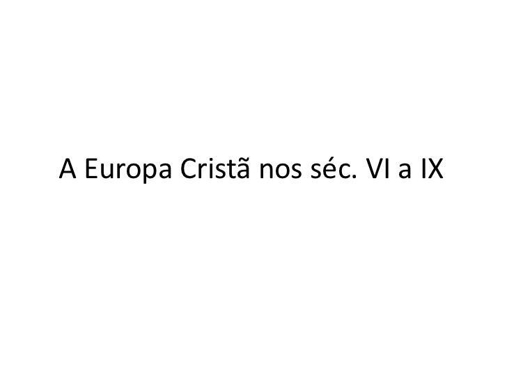 A Europa Cristã nos séc. VI a IX<br />