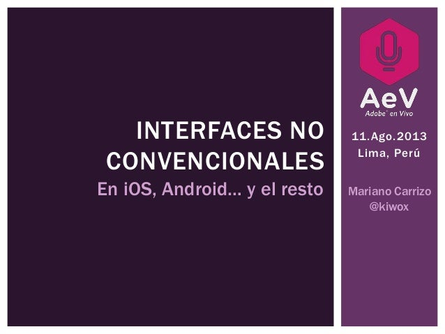11.Ago.2013 Lima, Perú INTERFACES NO CONVENCIONALES En iOS, Android… y el resto Mariano Carrizo @kiwox