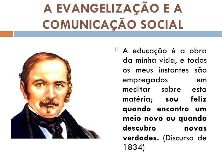 A EVANGELIZAÇÃO E ACOMUNICAÇÃO SOCIAL            A educação é a obra             da minha vida, e todos             os me...
