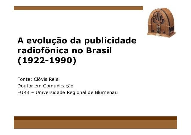 A evolução da publicidade radiofônica no Brasil (1922-1990) Fonte: Clóvis Reis Doutor em Comunicação FURB – Universidade R...